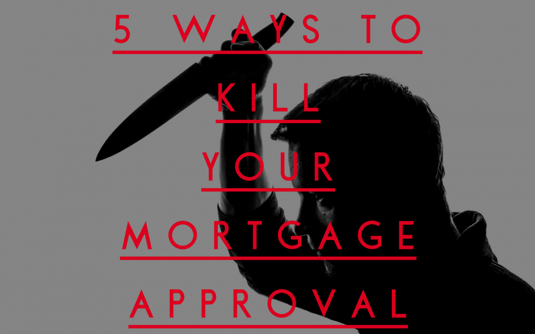 5 Ways To Kill Your Mortgage Approval